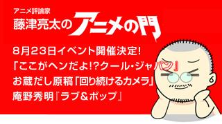 アニメ評論家・藤津亮太のアニメの門ブロマガ 第22号(2013/7/26号/月2回発行)