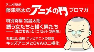 アニメ評論家・藤津亮太のアニメの門ブロマガ 第28号(2013/10/25号/月2回発行)