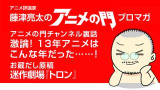 アニメ評論家・藤津亮太のアニメの門ブロマガ 第33号(2014/1/17号/月2回発行)