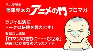 アニメ評論家・藤津亮太のアニメの門ブロマガ 第34号(2014/1/31号/月2回発行)