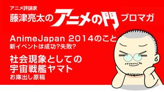 アニメ評論家・藤津亮太のアニメの門ブロマガ 第38号(2014/3/28号/月2回発行)