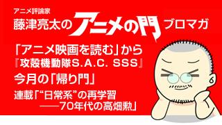 アニメ評論家・藤津亮太のアニメの門ブロマガ 第10号(2013/1/25号/月2回発行)
