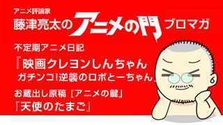 アニメ評論家・藤津亮太のアニメの門ブロマガ 第43号(2014/6/13号/月2回発行)
