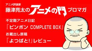 アニメ評論家・藤津亮太のアニメの門ブロマガ 第45号(2014/7/11号/月2回発行)