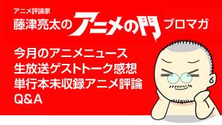 アニメ評論家・藤津亮太のアニメの門ブロマガ 第1号(月2回発行)