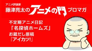 アニメ評論家・藤津亮太のアニメの門ブロマガ 第50号(2014/9/26号/月2回発行)