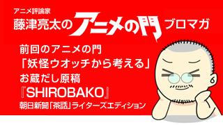 アニメ評論家・藤津亮太のアニメの門ブロマガ 第53号(2014/11/14号/月2回発行)