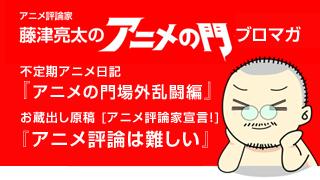 アニメ評論家・藤津亮太のアニメの門ブロマガ 第56号(2014/12/27号/月2回発行)