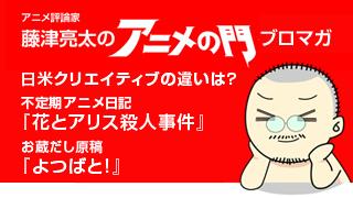 アニメ評論家・藤津亮太のアニメの門ブロマガ 第59号(2015/2/13号/月2回発行)