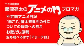 アニメ評論家・藤津亮太のアニメの門ブロマガ 第64号(2015/4/25号/月2回発行)