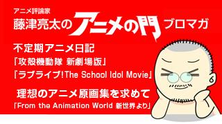 アニメ評論家・藤津亮太のアニメの門ブロマガ 第68号(2015/6/26号/月2回発行)