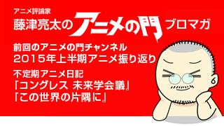 アニメ評論家・藤津亮太のアニメの門ブロマガ 第69号(2015/7/10号/月2回発行)
