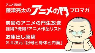 アニメ評論家・藤津亮太のアニメの門ブロマガ 第73号(2015/9/11号/月2回発行)