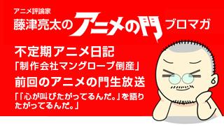 アニメ評論家・藤津亮太のアニメの門ブロマガ 第75号(2015/10/9号/月2回発行)