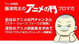 アニメ評論家・藤津亮太のアニメの門ブロマガ 第80号(2015/12/25号/月2回発行)