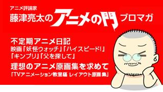 アニメ評論家・藤津亮太のアニメの門ブロマガ 第82号(2016/1/29号/月2回発行)