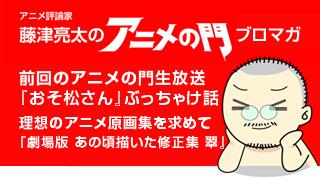 アニメ評論家・藤津亮太のアニメの門ブロマガ 第83号(2016/2/12号/月2回発行)
