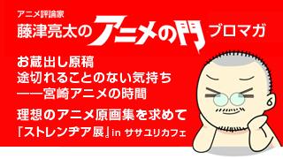 アニメ評論家・藤津亮太のアニメの門ブロマガ 第84号(2016/2/26号/月2回発行)