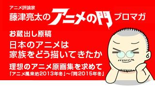 アニメ評論家・藤津亮太のアニメの門ブロマガ 第86号(2016/3/25号/月2回発行)