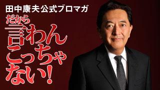祝・田中康夫事務所提供 123回目の「あとは自分で考えなさい。」連動ブロマガ「だから、言わんこっちゃない!」8月26日号!