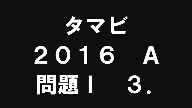 【ブログ】タマビ2016A[問題Ⅰ]3.