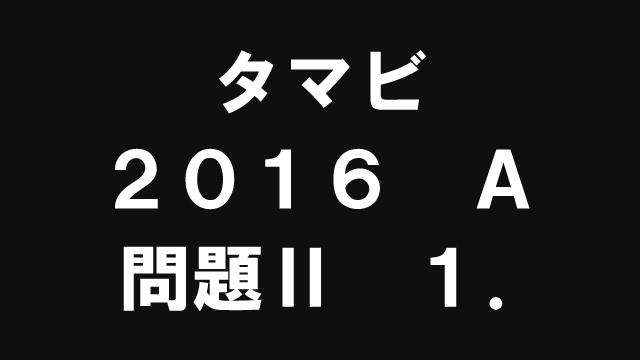 【ブログ】タマビ2016A[問題Ⅱ]1.
