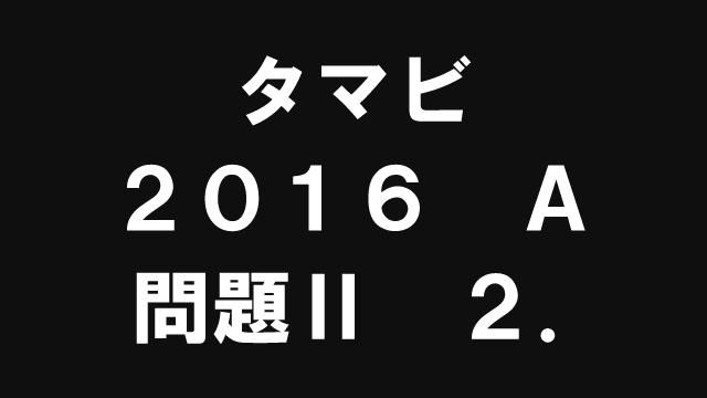 【ブログ】タマビ2016A[問題Ⅱ]2.