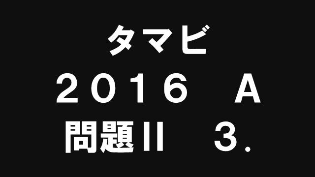 【ブログ】タマビ2016A[問題Ⅱ]3.