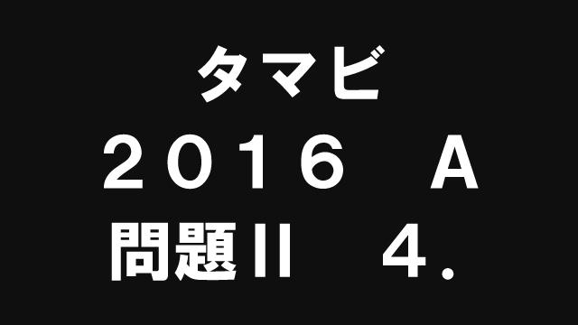 【ブログ】タマビ2016A[問題Ⅱ]4.