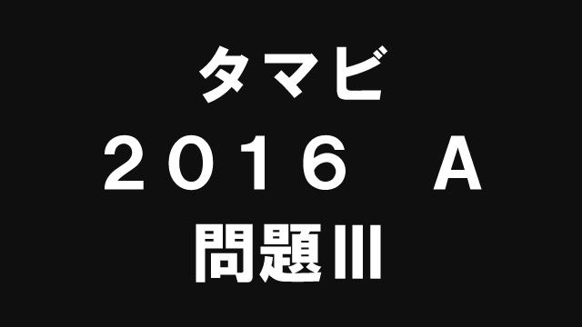 【ブログ】タマビ2016A[問題Ⅲ]