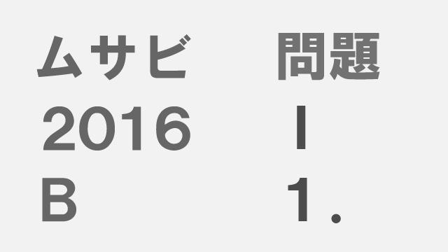 【ブログ】ムサビ2016B[問題Ⅰ]1.