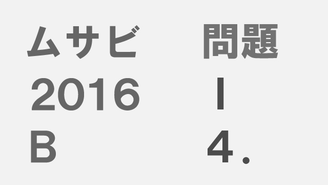 【ブログ】ムサビ2016B[問題Ⅰ]4.