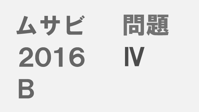 【ブログ】ムサビ2016B[問題Ⅳ]