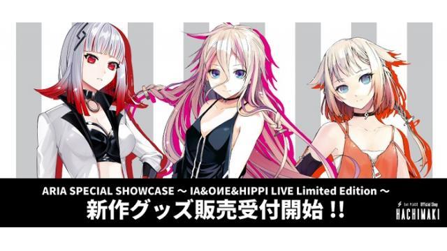 【IA / OИE / HIPPI最新グッズ情報】ARIA SPECIAL SHOWCASE ~IA&OИE&HIPPI LIVE Limited Edition~ 新作グッズ販売受付開始!!