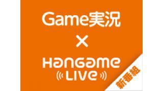 【明日放送】新メンバー加入!ゲーム実況バラエティ HangameLive