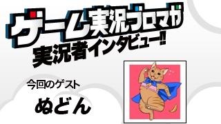 第11回ゲーム実況者インタビュー「ぬどんさん」