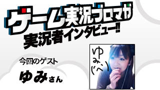 第3回ゲーム実況者インタビュー「ゆみさん」