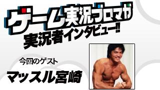 第5回ゲーム実況者インタビュー「マッスル宮崎さん」