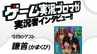 第6回ゲーム実況者インタビュー「鎌首さん」