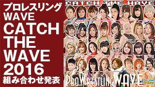【ニコプロ生放送!】プロレスリングWAVE『CATCH THE WAVE 2016』組み合わせ発表!