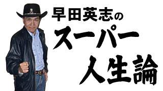 早田英志のスーパー人生論 第十回    ~死なない限りは問題ない~