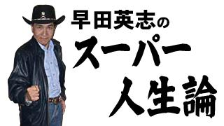 早田英志のスーパー人生論 特別編      ~時事評論~