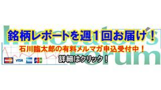 ■新たな投資テーマから上昇銘柄を見いだす! 石川臨太郎の有料メルマガ、好評配信中!!■