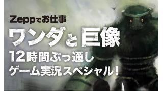 中継します!:7/29 Zeppお仕事「ワンダと巨像」12時間ぶっ通しゲーム実況スペシャル!
