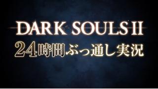 06/27 『DARK SOULS Ⅱ(ダークソウル2)』24時間ぶっ通し実況