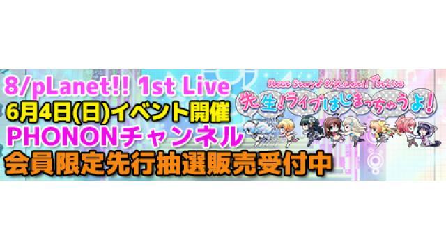 6月4日開催!8/pLanet!!ファーストライブDVD発売イベントチャンネル先行について