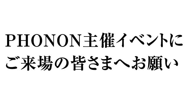 【お知らせ】PHONON主催イベントにご来場の皆さまへお願い