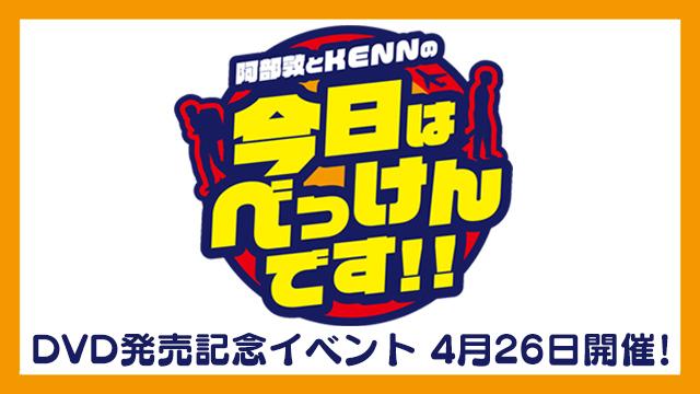 4月26日(日) 阿部敦とKENNの今日はべっけんです!! チケット先行抽選受付中!