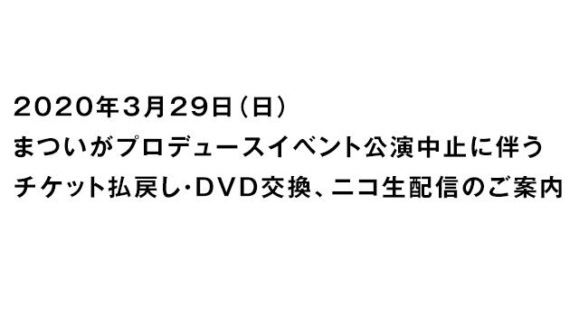 【お知らせ】3/29「まついがプロデュースイベント」公演中止に伴うチケット払戻し・DVD交換、ニコ生配信のご案内