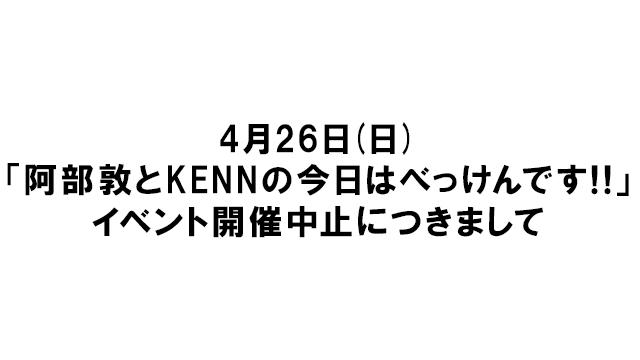 【4月26日開催予定のイベント中止につきまして】阿部敦とKENNの今日はべっけんです!!
